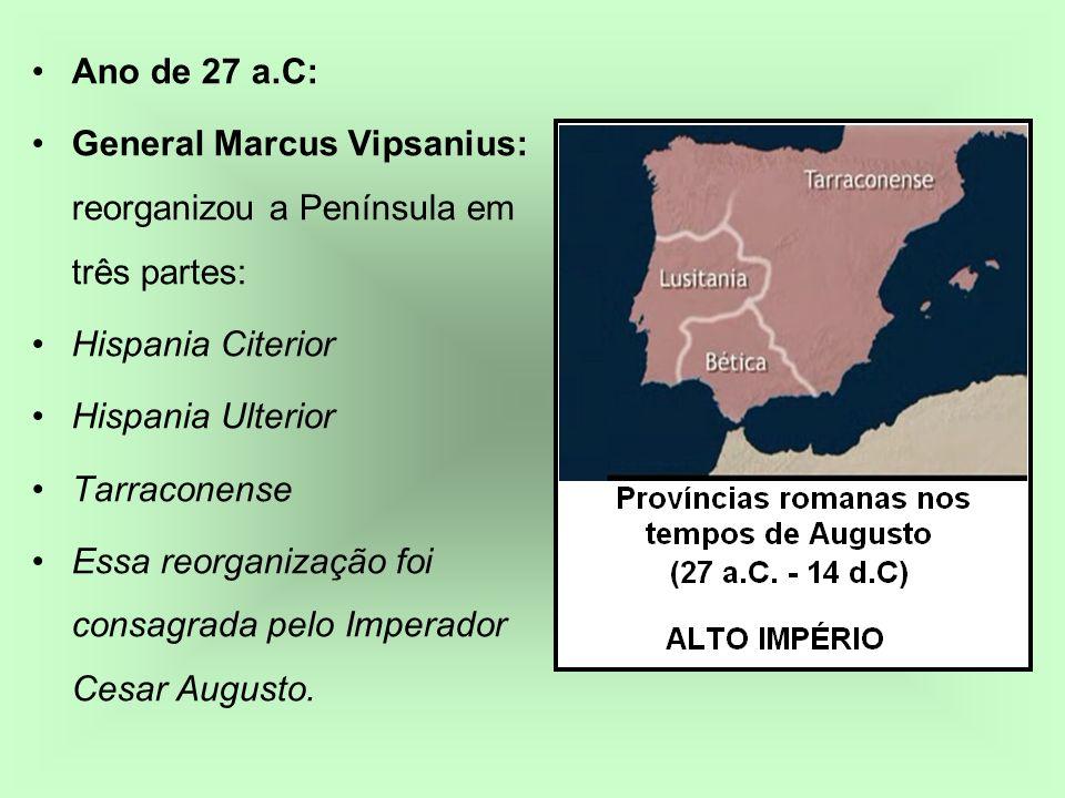 Ano de 27 a.C: General Marcus Vipsanius: reorganizou a Península em três partes: Hispania Citerior.
