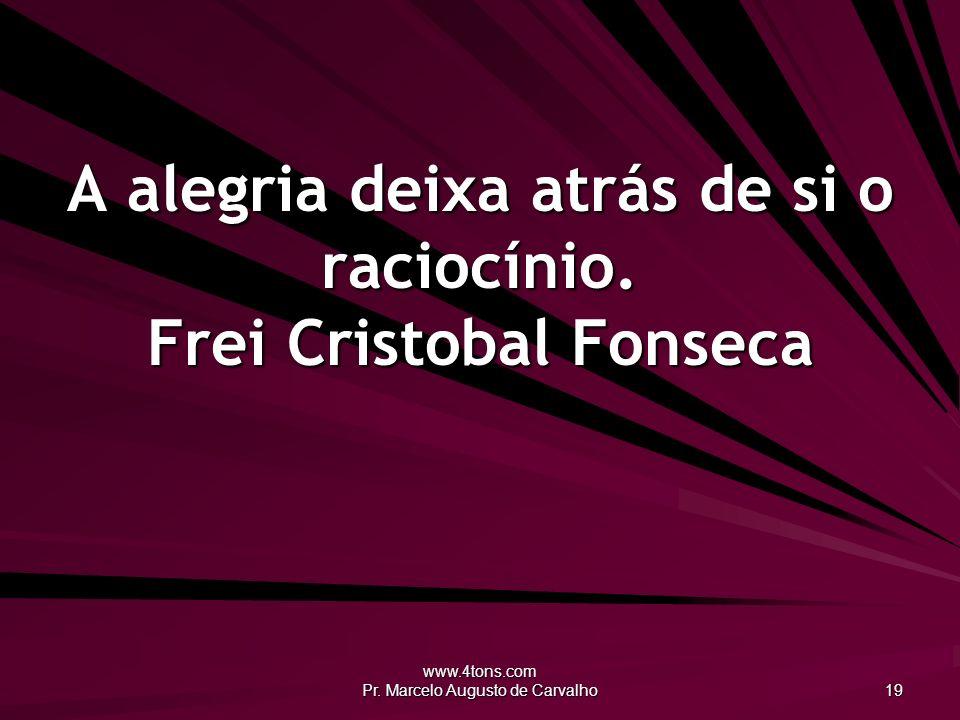 A alegria deixa atrás de si o raciocínio. Frei Cristobal Fonseca