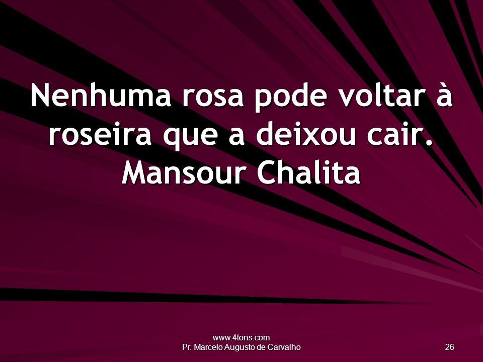 Nenhuma rosa pode voltar à roseira que a deixou cair. Mansour Chalita
