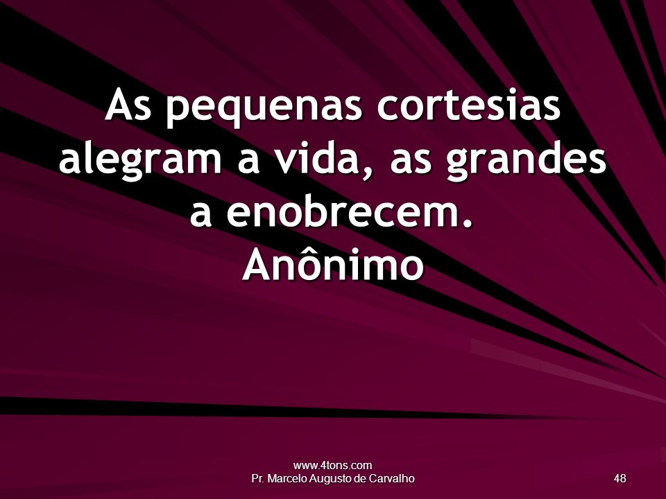 As pequenas cortesias alegram a vida, as grandes a enobrecem. Anônimo
