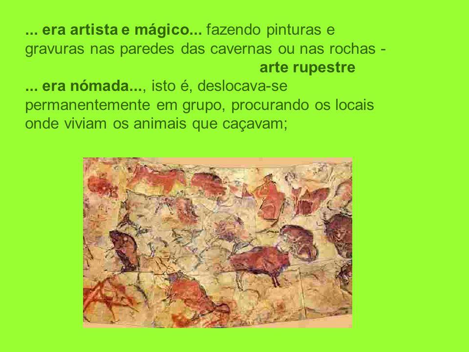 ... era artista e mágico... fazendo pinturas e gravuras nas paredes das cavernas ou nas rochas - arte rupestre