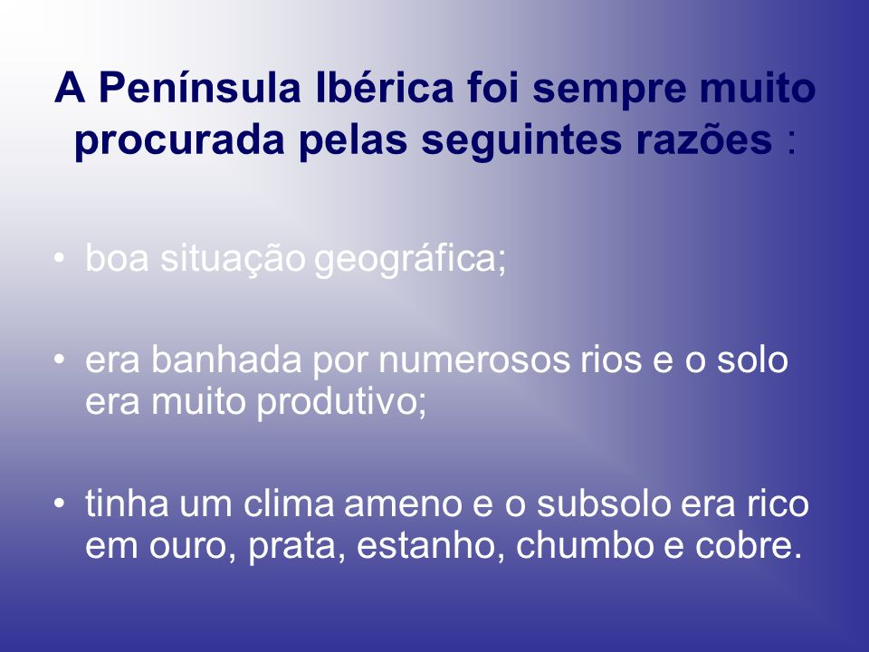 A Península Ibérica foi sempre muito procurada pelas seguintes razões :