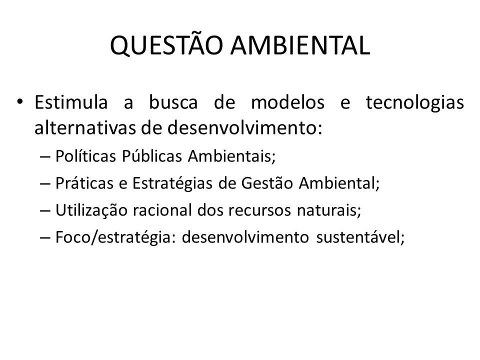 QUESTÃO AMBIENTAL Estimula a busca de modelos e tecnologias alternativas de desenvolvimento: Políticas Públicas Ambientais;
