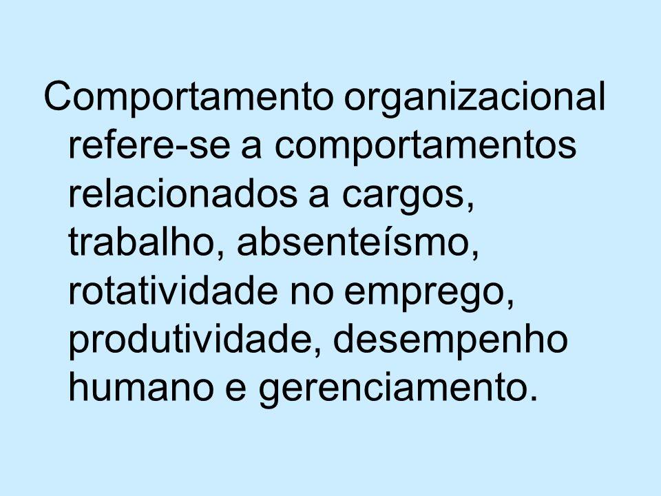 Comportamento organizacional refere-se a comportamentos relacionados a cargos, trabalho, absenteísmo, rotatividade no emprego, produtividade, desempenho humano e gerenciamento.
