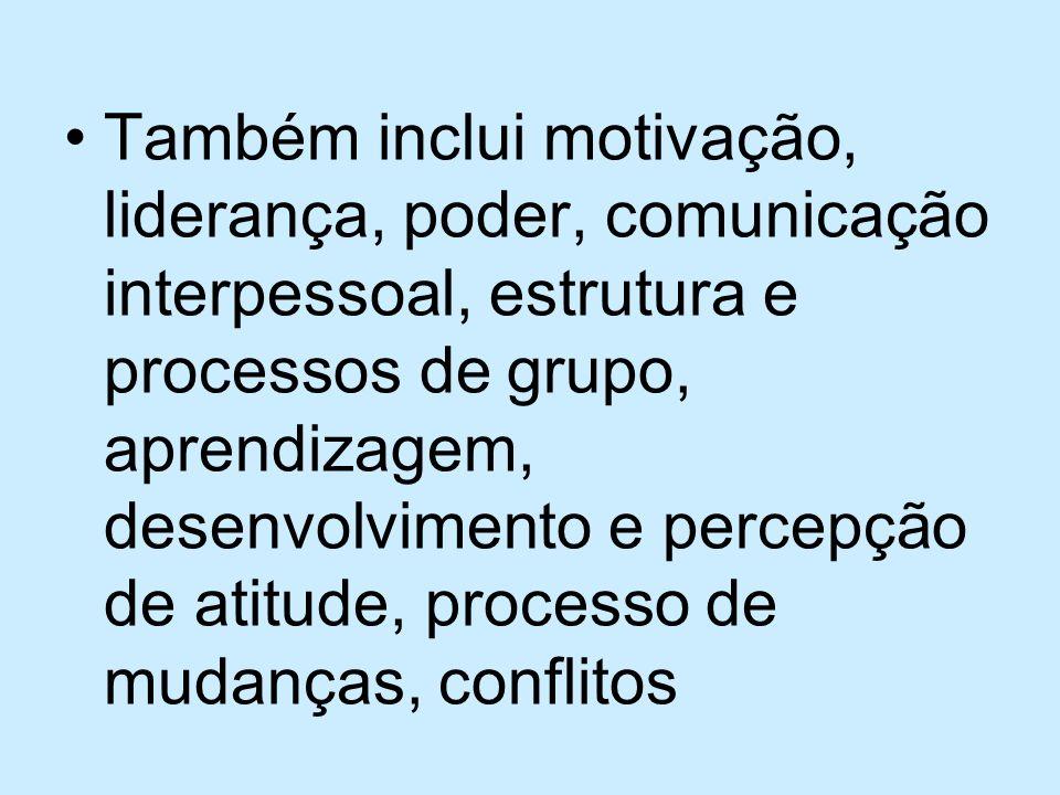 Também inclui motivação, liderança, poder, comunicação interpessoal, estrutura e processos de grupo, aprendizagem, desenvolvimento e percepção de atitude, processo de mudanças, conflitos