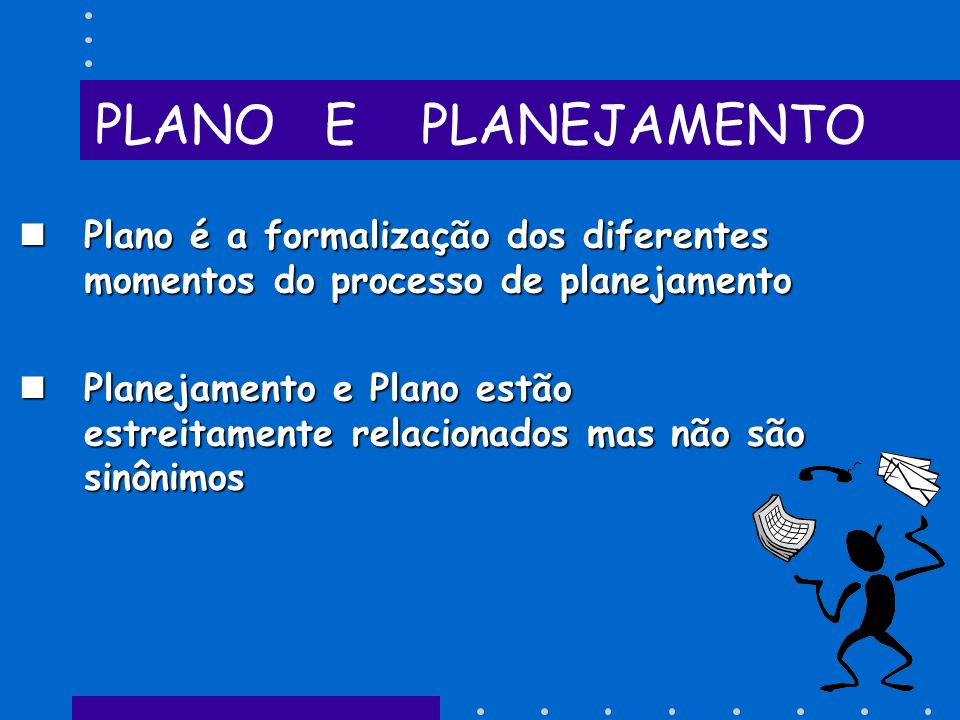 PLANO E PLANEJAMENTO Plano é a formalização dos diferentes momentos do processo de planejamento.
