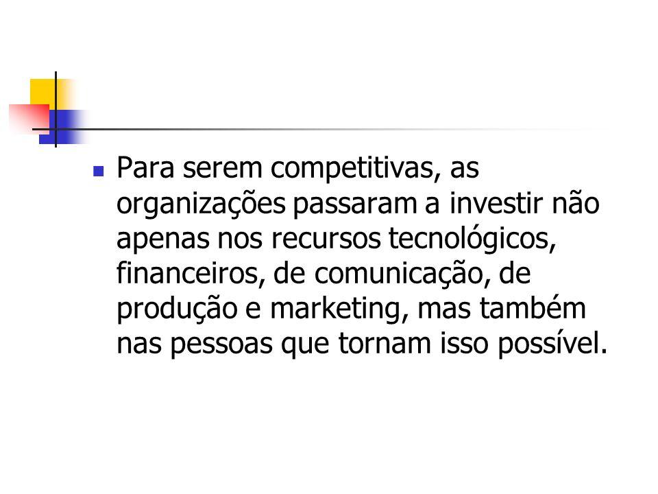 Para serem competitivas, as organizações passaram a investir não apenas nos recursos tecnológicos, financeiros, de comunicação, de produção e marketing, mas também nas pessoas que tornam isso possível.