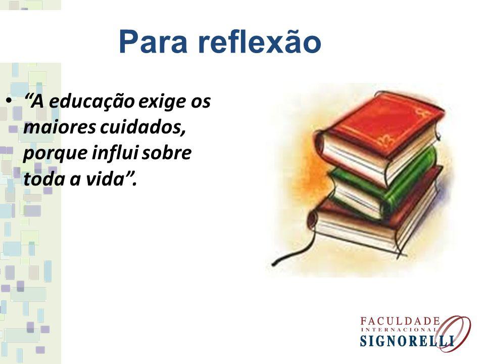 Para reflexão A educação exige os maiores cuidados, porque influi sobre toda a vida .
