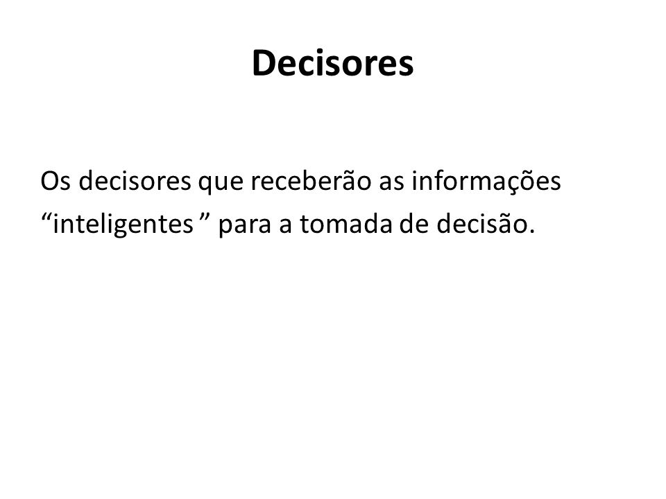 Decisores Os decisores que receberão as informações inteligentes para a tomada de decisão.