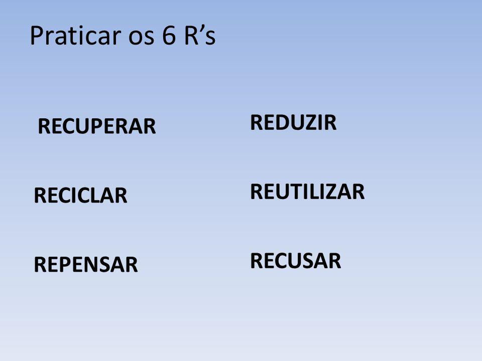 Praticar os 6 R's REDUZIR REUTILIZAR RECICLAR RECUSAR REPENSAR