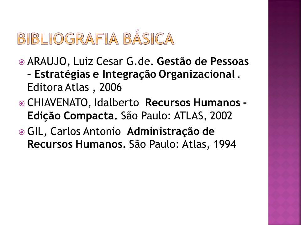 Bibliografia Básica ARAUJO, Luiz Cesar G.de. Gestão de Pessoas – Estratégias e Integração Organizacional . Editora Atlas , 2006.