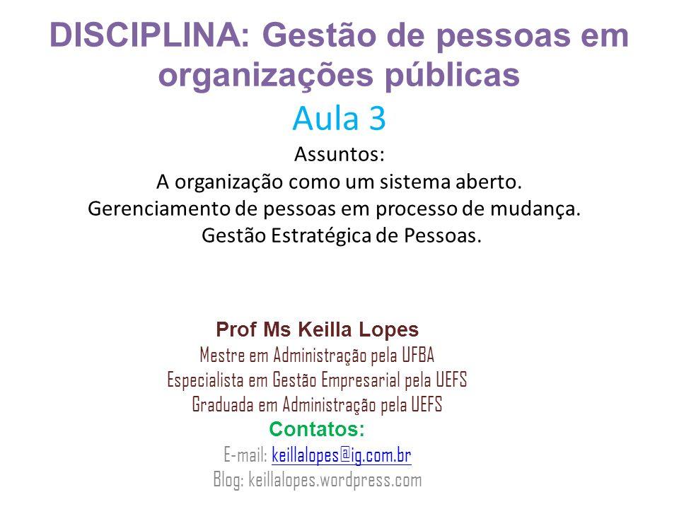 DISCIPLINA: Gestão de pessoas em organizações públicas Aula 3 Assuntos: A organização como um sistema aberto. Gerenciamento de pessoas em processo de mudança. Gestão Estratégica de Pessoas.