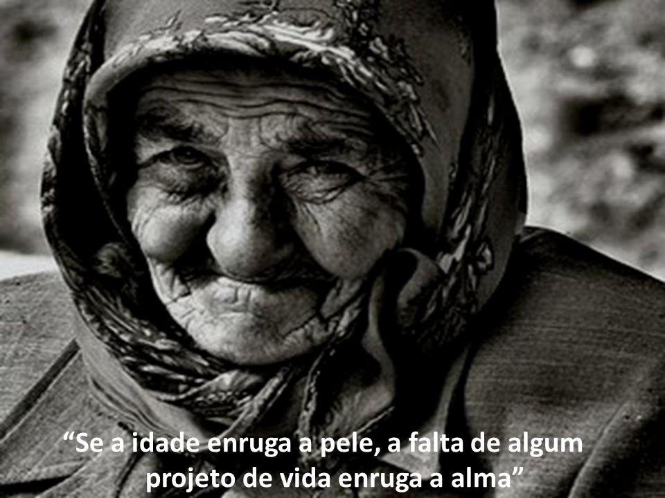 Se a idade enruga a pele, a falta de algum projeto de vida enruga a alma