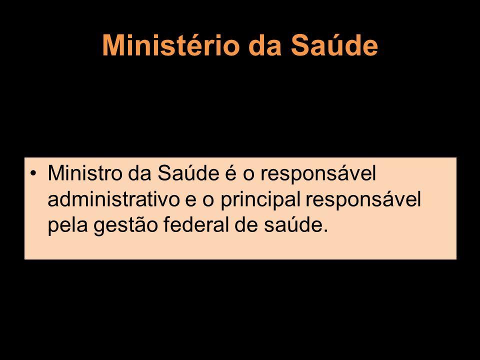 Ministério da Saúde Ministro da Saúde é o responsável administrativo e o principal responsável pela gestão federal de saúde.