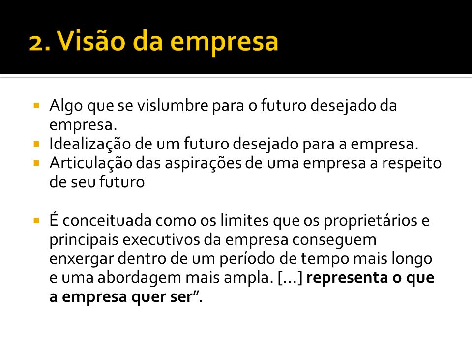 2. Visão da empresa Algo que se vislumbre para o futuro desejado da empresa. Idealização de um futuro desejado para a empresa.