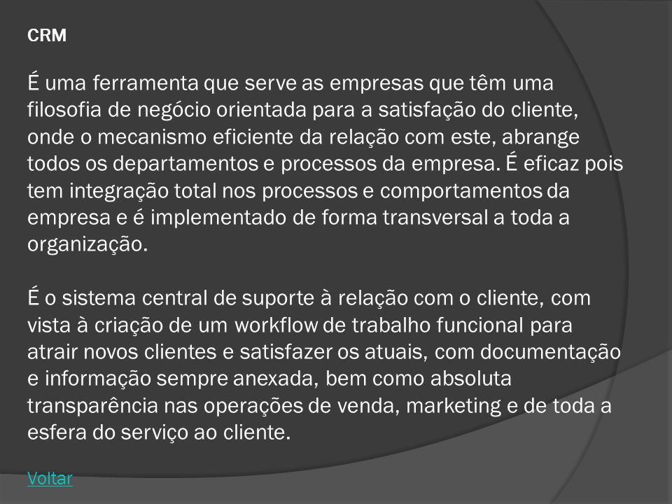 CRM É uma ferramenta que serve as empresas que têm uma filosofia de negócio orientada para a satisfação do cliente, onde o mecanismo eficiente da relação com este, abrange todos os departamentos e processos da empresa.