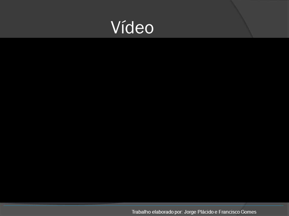 Vídeo Trabalho elaborado por: Jorge Plácido e Francisco Gomes