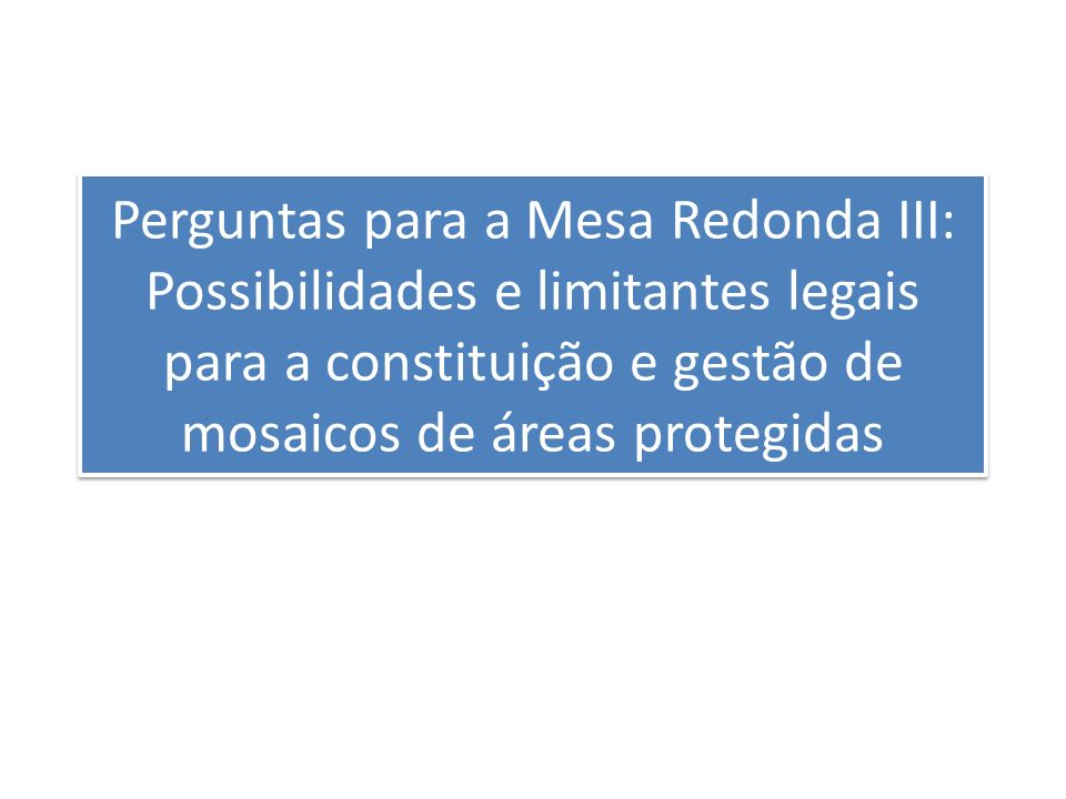 Perguntas para a Mesa Redonda III: Possibilidades e limitantes legais para a constituição e gestão de mosaicos de áreas protegidas