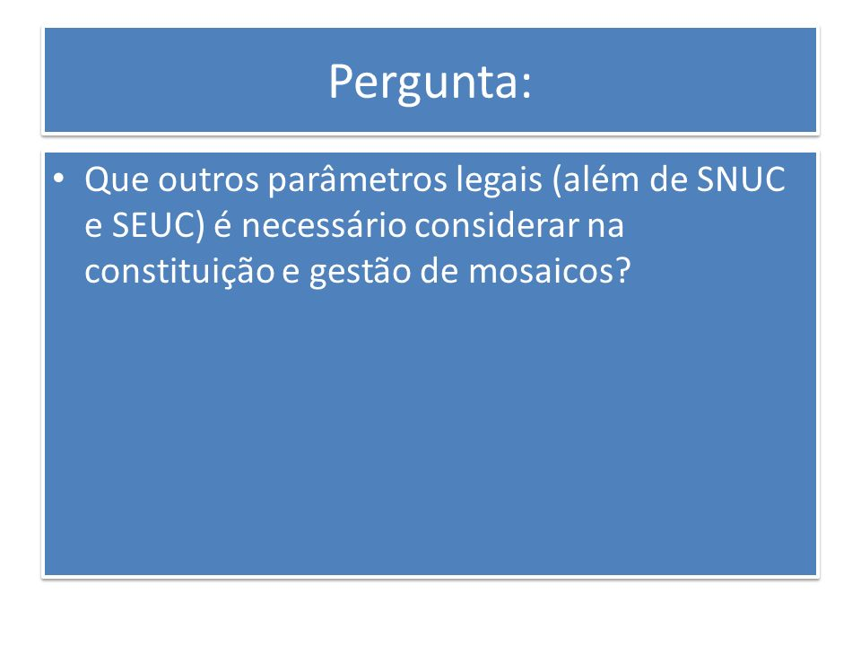 Pergunta: Que outros parâmetros legais (além de SNUC e SEUC) é necessário considerar na constituição e gestão de mosaicos