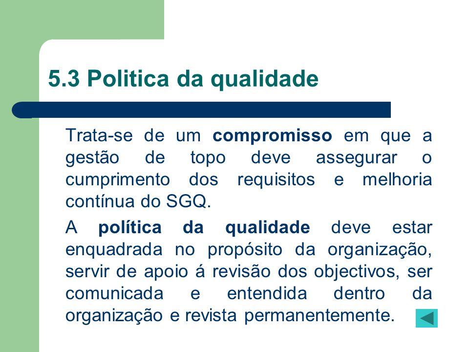 5.3 Politica da qualidade Trata-se de um compromisso em que a gestão de topo deve assegurar o cumprimento dos requisitos e melhoria contínua do SGQ.