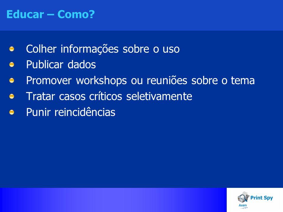 Educar – Como Colher informações sobre o uso. Publicar dados. Promover workshops ou reuniões sobre o tema.