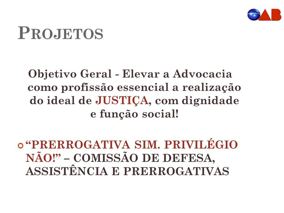 Projetos Objetivo Geral - Elevar a Advocacia como profissão essencial a realização do ideal de JUSTIÇA, com dignidade e função social!
