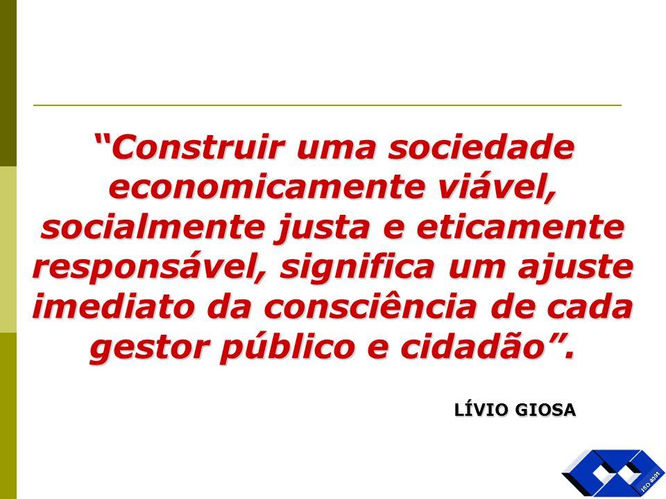 Construir uma sociedade economicamente viável, socialmente justa e eticamente responsável, significa um ajuste imediato da consciência de cada gestor público e cidadão .