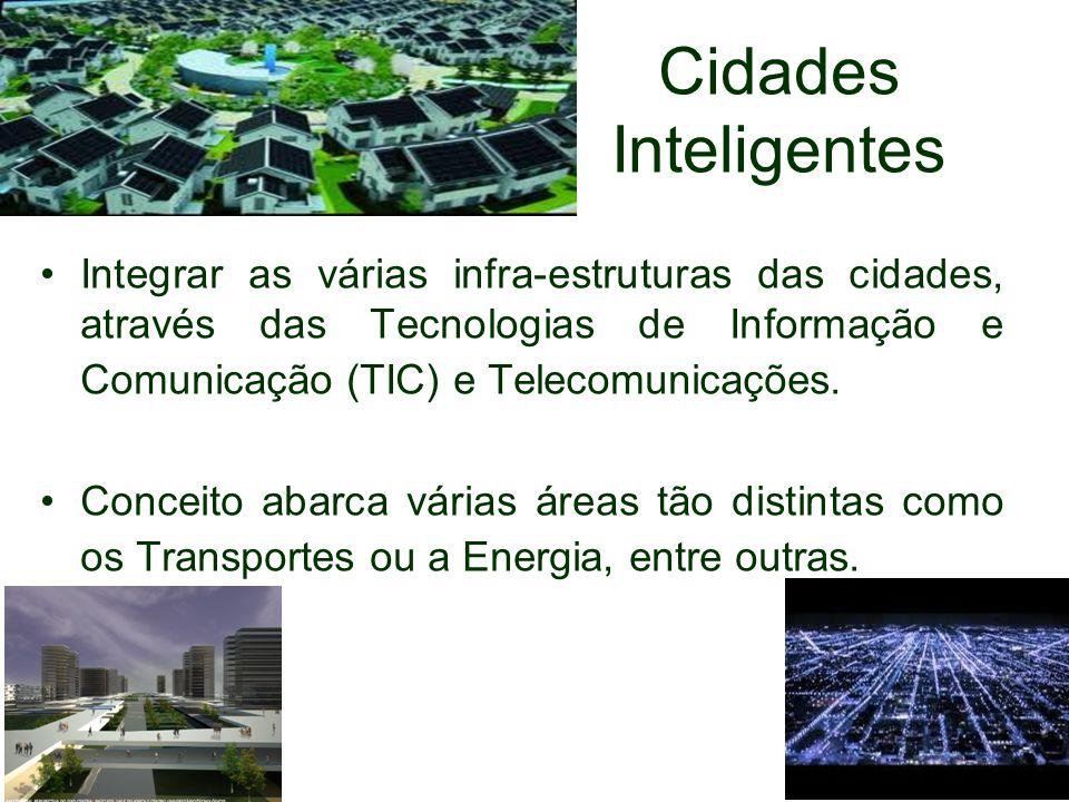 Cidades Inteligentes Integrar as várias infra-estruturas das cidades, através das Tecnologias de Informação e Comunicação (TIC) e Telecomunicações.