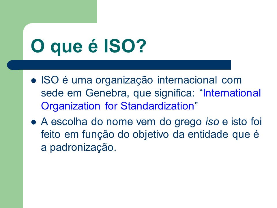 O que é ISO ISO é uma organização internacional com sede em Genebra, que significa: International Organization for Standardization