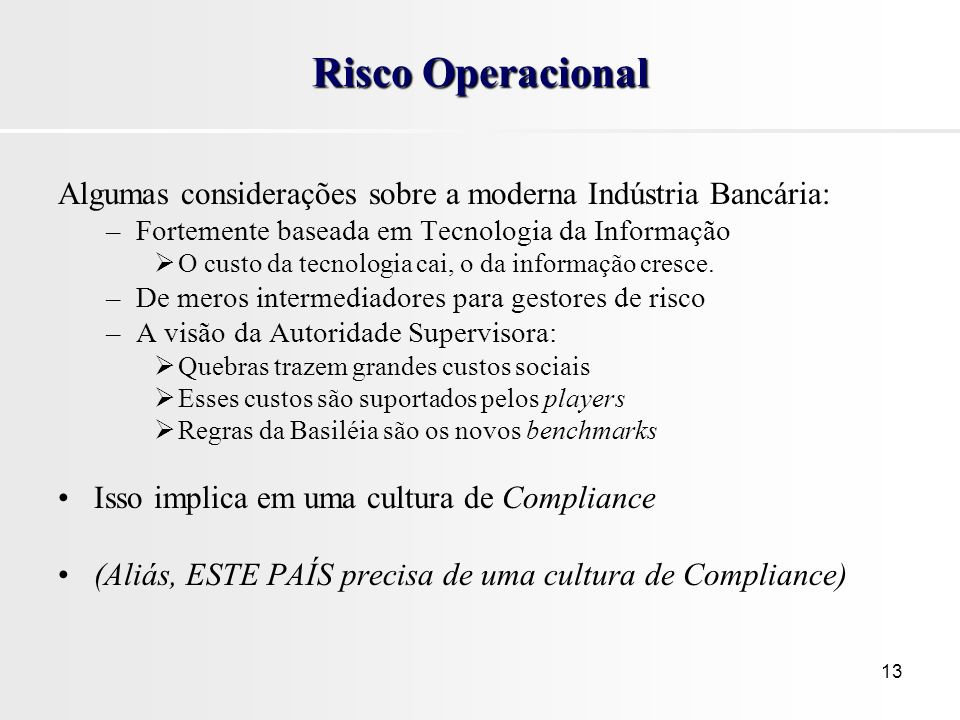 Risco Operacional Algumas considerações sobre a moderna Indústria Bancária: Fortemente baseada em Tecnologia da Informação.