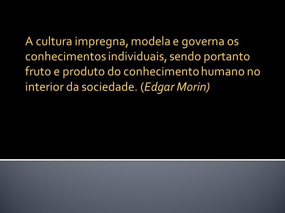 A cultura impregna, modela e governa os conhecimentos individuais, sendo portanto fruto e produto do conhecimento humano no interior da sociedade.