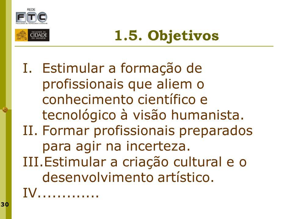 1.5. Objetivos Estimular a formação de profissionais que aliem o conhecimento científico e tecnológico à visão humanista.