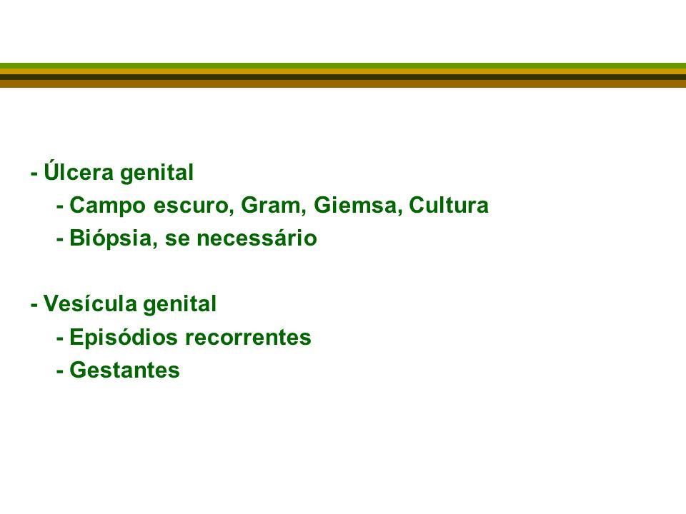 - Úlcera genital - Campo escuro, Gram, Giemsa, Cultura. - Biópsia, se necessário. - Vesícula genital.