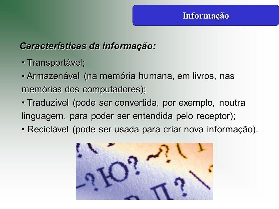 Informação Características da informação: Transportável; Armazenável (na memória humana, em livros, nas memórias dos computadores);