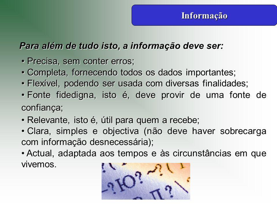 Informação Para além de tudo isto, a informação deve ser: Precisa, sem conter erros; Completa, fornecendo todos os dados importantes;