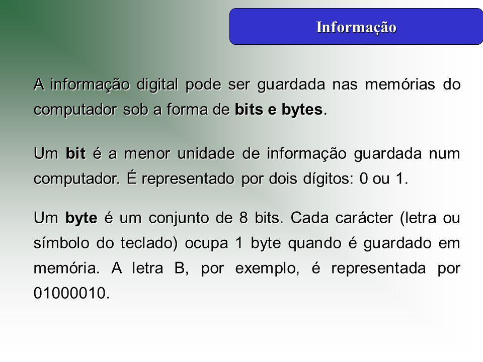 Informação A informação digital pode ser guardada nas memórias do computador sob a forma de bits e bytes.