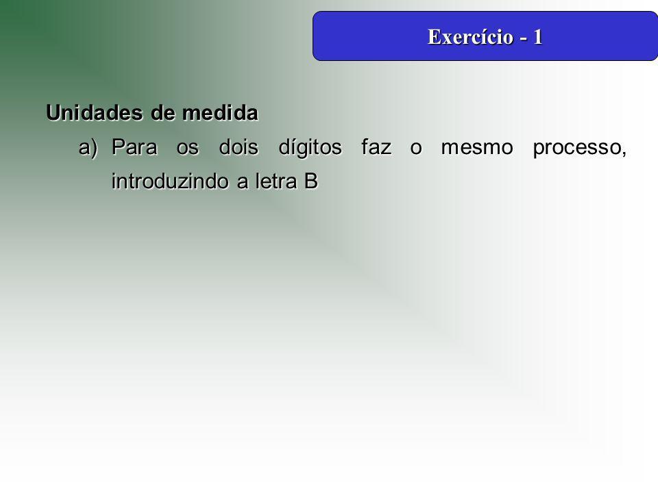 Exercício - 1 Unidades de medida Para os dois dígitos faz o mesmo processo, introduzindo a letra B