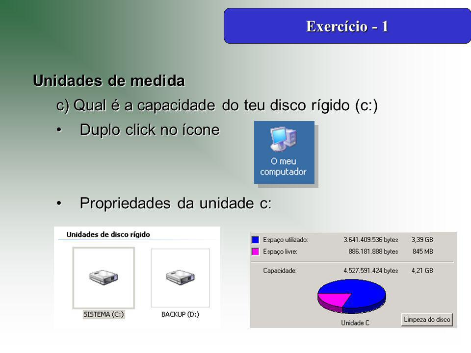 Exercício - 1 Unidades de medida. c) Qual é a capacidade do teu disco rígido (c:) Duplo click no ícone.
