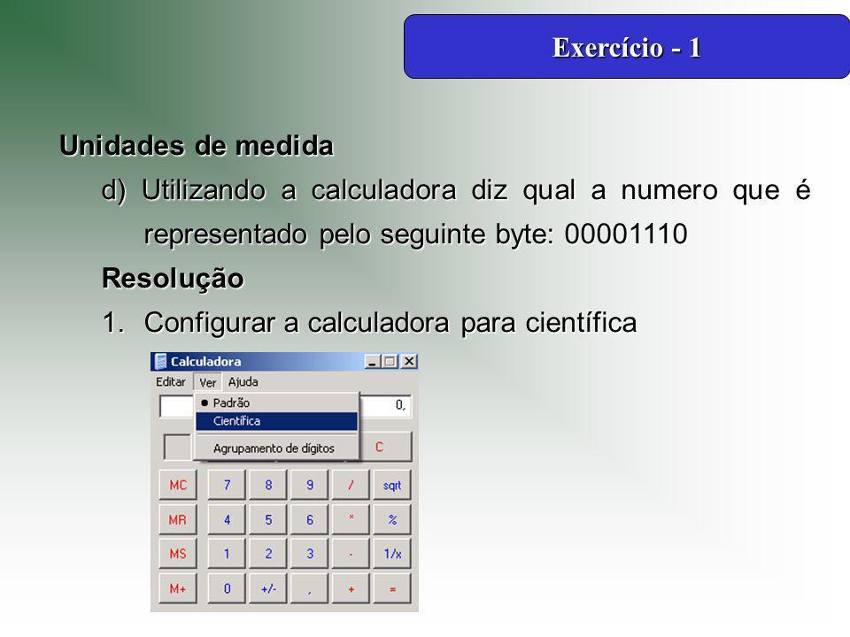 Exercício - 1 Unidades de medida. d) Utilizando a calculadora diz qual a numero que é representado pelo seguinte byte: 00001110.
