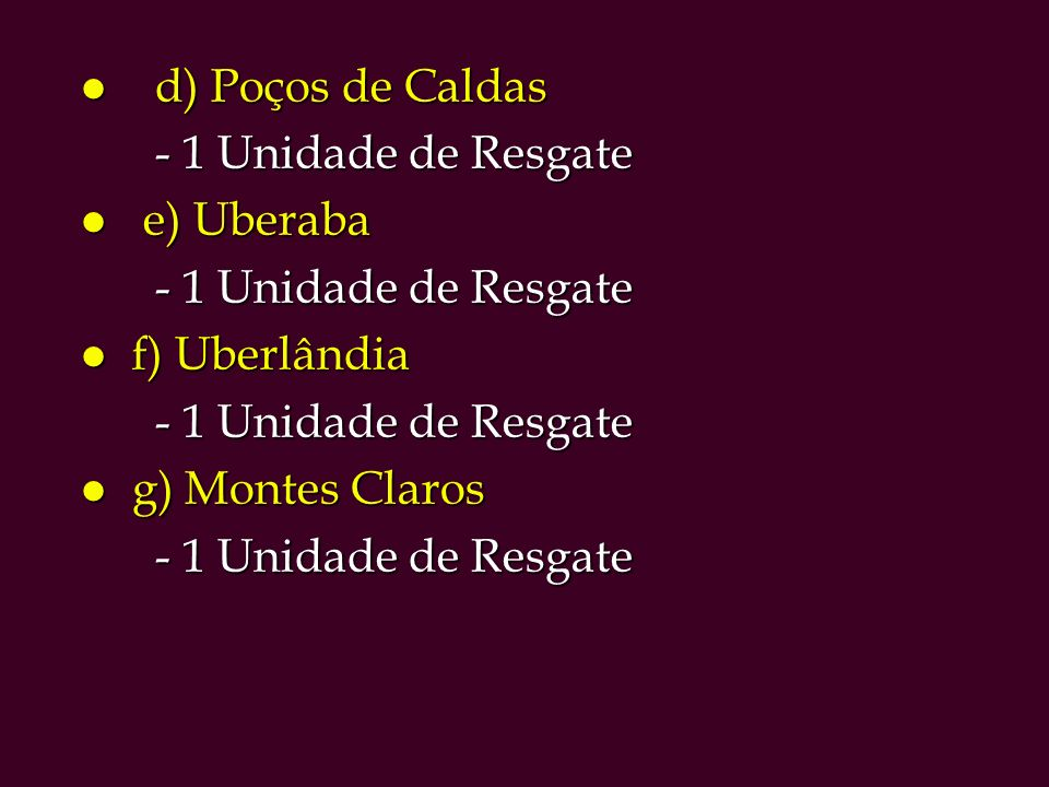 d) Poços de Caldas - 1 Unidade de Resgate e) Uberaba f) Uberlândia g) Montes Claros