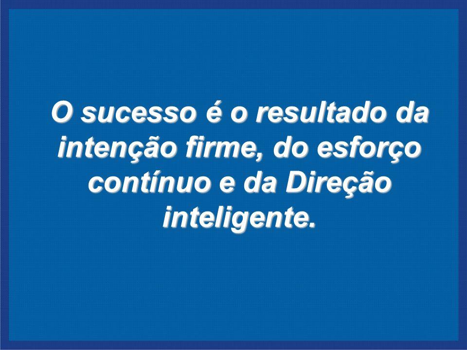 O sucesso é o resultado da intenção firme, do esforço contínuo e da Direção inteligente.