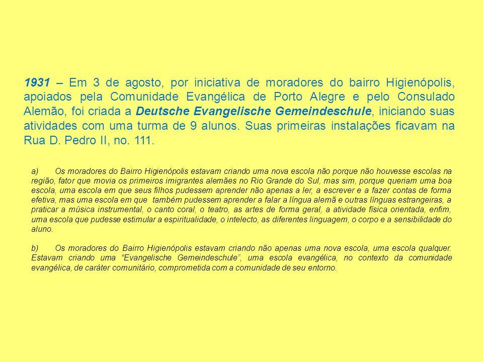 1931 – Em 3 de agosto, por iniciativa de moradores do bairro Higienópolis, apoiados pela Comunidade Evangélica de Porto Alegre e pelo Consulado Alemão, foi criada a Deutsche Evangelische Gemeindeschule, iniciando suas atividades com uma turma de 9 alunos. Suas primeiras instalações ficavam na Rua D. Pedro II, no. 111.