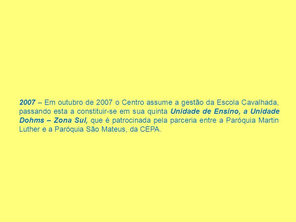2007 – Em outubro de 2007 o Centro assume a gestão da Escola Cavalhada, passando esta a constituir-se em sua quinta Unidade de Ensino, a Unidade Dohms – Zona Sul, que é patrocinada pela parceria entre a Paróquia Martin Luther e a Paróquia São Mateus, da CEPA.
