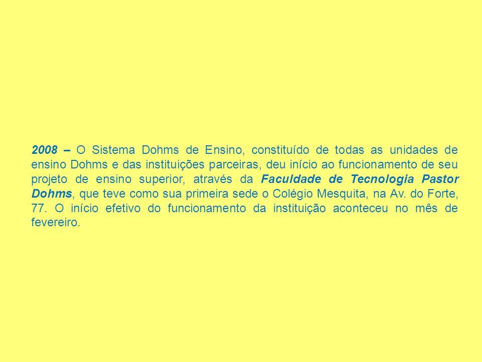 2008 – O Sistema Dohms de Ensino, constituído de todas as unidades de ensino Dohms e das instituições parceiras, deu início ao funcionamento de seu projeto de ensino superior, através da Faculdade de Tecnologia Pastor Dohms, que teve como sua primeira sede o Colégio Mesquita, na Av.