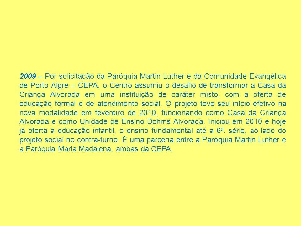 2009 – Por solicitação da Paróquia Martin Luther e da Comunidade Evangélica de Porto Algre – CEPA, o Centro assumiu o desafio de transformar a Casa da Criança Alvorada em uma instituição de caráter misto, com a oferta de educação formal e de atendimento social.