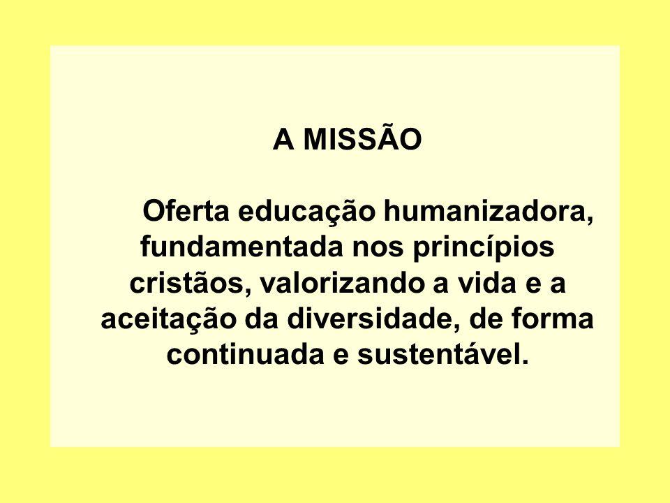 A MISSÃO Oferta educação humanizadora, fundamentada nos princípios cristãos, valorizando a vida e a aceitação da diversidade, de forma continuada e sustentável.