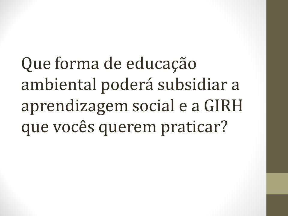 Que forma de educação ambiental poderá subsidiar a aprendizagem social e a GIRH que vocês querem praticar