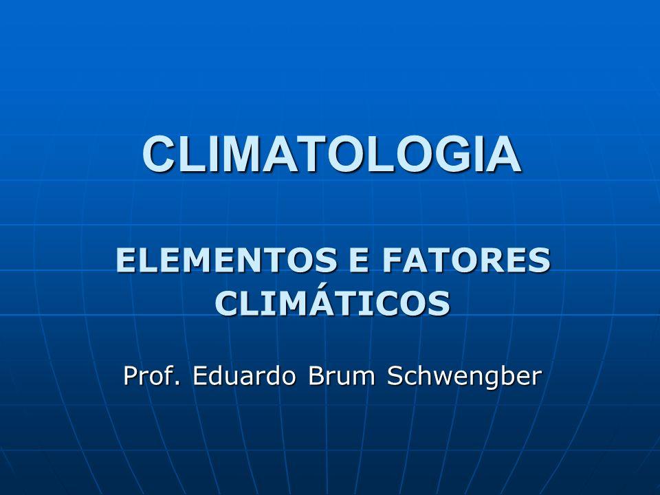 ELEMENTOS E FATORES CLIMÁTICOS Prof. Eduardo Brum Schwengber