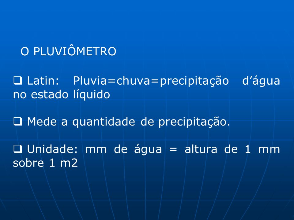 O PLUVIÔMETRO Latin: Pluvia=chuva=precipitação d'água no estado líquido. Mede a quantidade de precipitação.