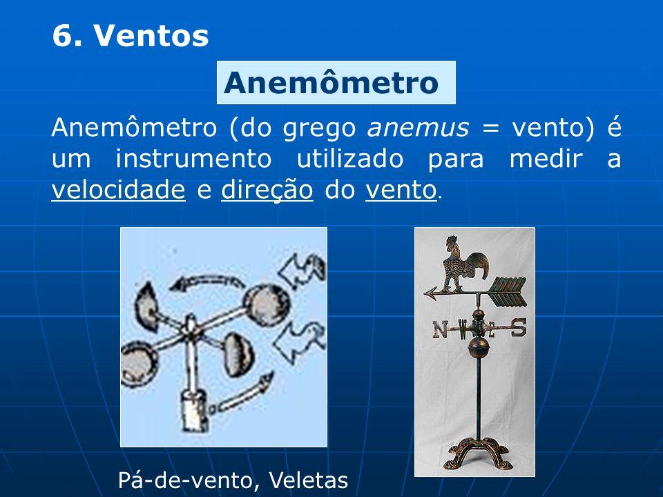 6. Ventos Anemômetro Anemômetro (do grego anemus = vento) é um instrumento utilizado para medir a velocidade e direção do vento.